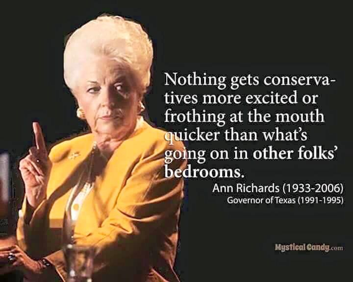 """Nothing gets conservatives more excited or frothing at the mouth quicker than what's going on in other folks' bedrooms."" Texas Governor Ann Richards (1991-1995)"