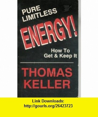 Pure Limitless Energy! How to Get and Keep It (9781882789009) Thomas Keller , ISBN-10: 1882789008  , ISBN-13: 978-1882789009 ,  , tutorials , pdf , ebook , torrent , downloads , rapidshare , filesonic , hotfile , megaupload , fileserve