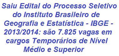 O Instituto Brasileiro de Geografia e Estatística (IBGE) divulgou hoje, 03/12/2013, Edital para execução de Processo Seletivo Simplificado que visa selecionar 7.825 candidatos por todo o Brasil em oportunidades temporárias de nível Médio e Superior, para a realização de pesquisas econômicas e sociodemográficas. Os salários vão de R$ 765,00 a R$ 4.000,00, além de benefícios.  Leia mais:  http://apostilaseconcursosatuais.blogspot.com.br/2013/12/processo-seletivo-simplificado.html