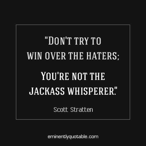 Don't try to win over the haters.