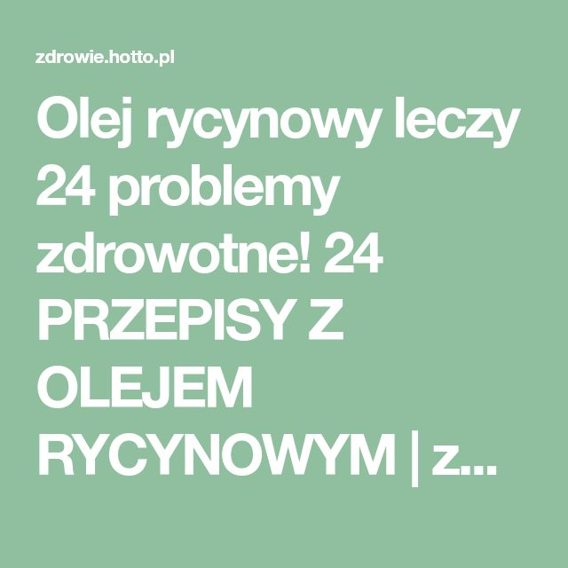 Olej rycynowy leczy 24 problemy zdrowotne! 24 PRZEPISY Z OLEJEM RYCYNOWYM | zdrowie.hotto.pl, domowe sposoby popularne w necie