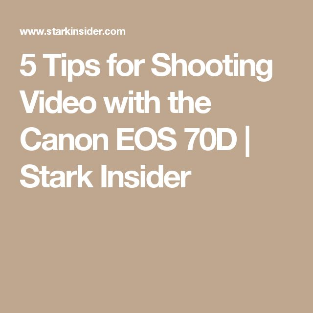 5 Tips for Shooting Video with the Canon EOS 70D | Stark Insider