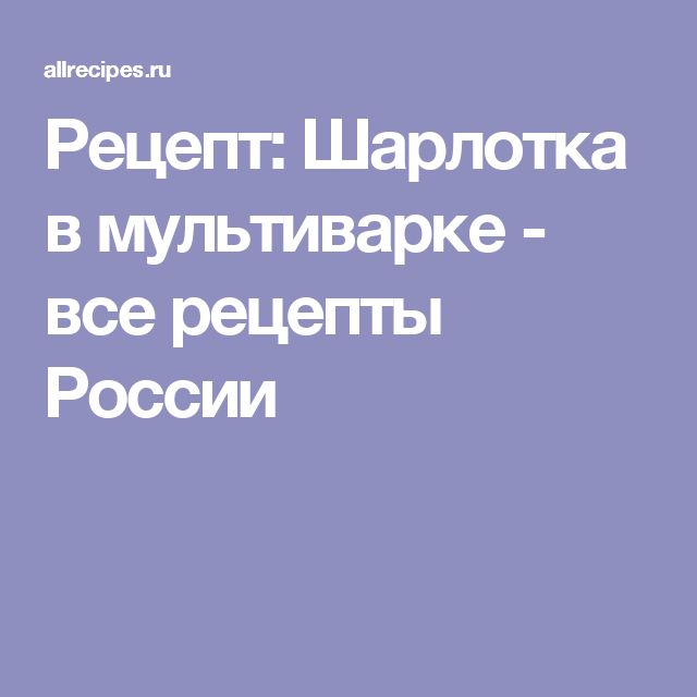 Рецепт: Шарлотка в мультиварке - все рецепты России