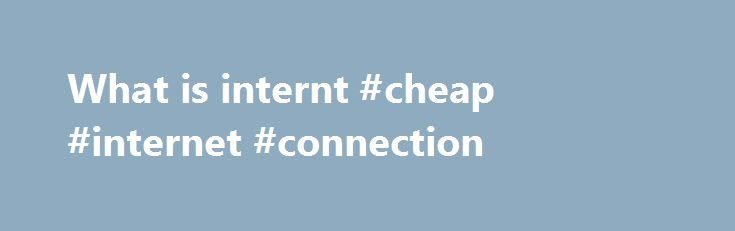 What is internt #cheap #internet #connection http://internet.remmont.com/what-is-internt-cheap-internet-connection/  New Business Ethernet plans Co-Location Secure connections through What do our OntheNet delivers broadband technologies from ADSL2+ to Fibre based services to many Gold Coast, Brisbane and national business customers. In more recent years the company has delivered Data Centre co-location and Virtual Private Server solutions and many combinations of the product range…