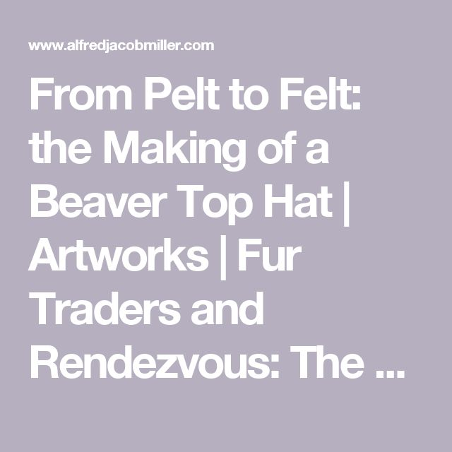 From Pelt to Felt: the Making of a Beaver Top Hat | Artworks | Fur Traders and Rendezvous: The Alfred Jacob Miller Online Catalogue