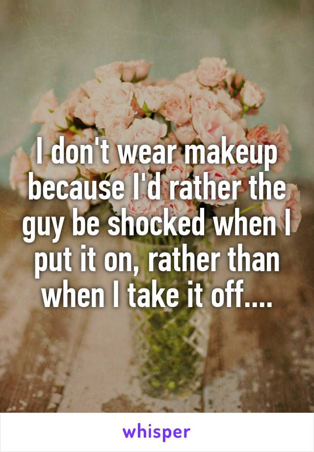 I don't wear makeup because I'd rather the guy be shocked when I put it on, rather than when I take it off....