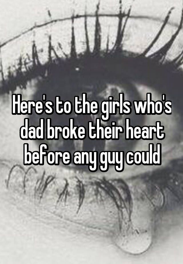 Here's to the girls who's dad broke their heart before any guy could