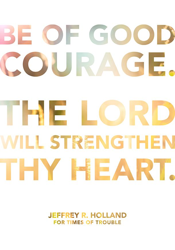 """Be of good courage. The Lord will strengthen thy heart."" -Jeffrey R. Holland from ""For Times of Trouble"""