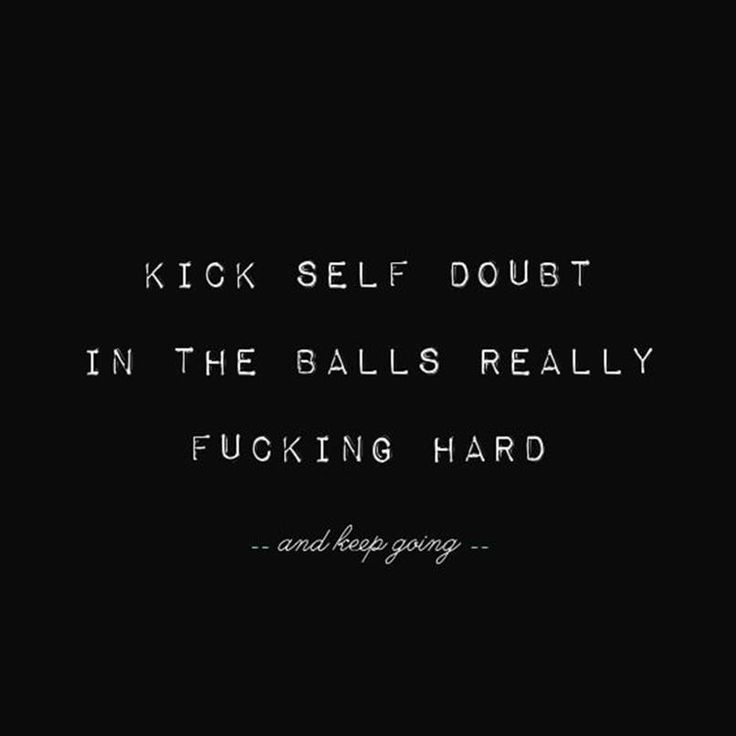 Kick self doubt in the balls really fucking hard...and keep going... Fuck Hard And, Life, Self Doubt Quotes, Deep Though...