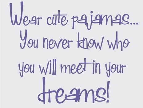 """""""Wear Cute Pajamas....You Never know Who You Will Meet In Your Dreams !...<3"""