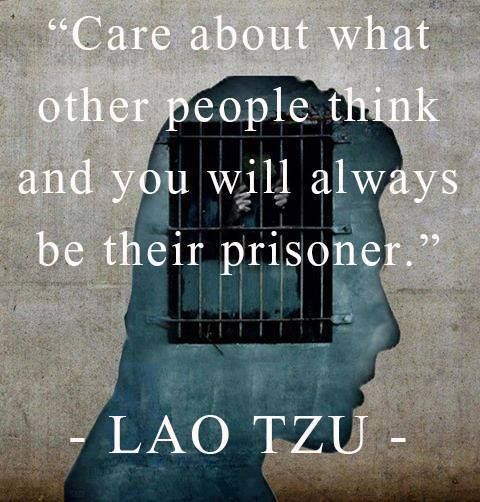 Care about what other people think and you will always be their prisoner ~ Lao Tzu http://www.schoolofawaekening.net