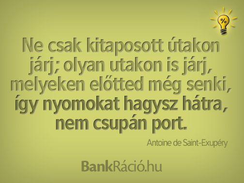 Ne csak kitaposott útakon járj; olyan utakon is járj, melyeken előtted még senki, így nyomokat hagysz hátra, nem csupán port. - Antoine de Saint-Exupéry, www.bankracio.hu idézet