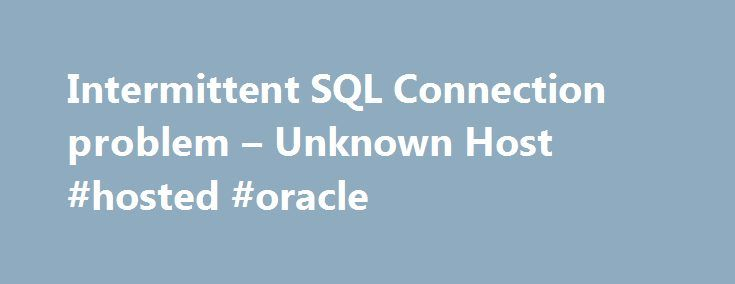Intermittent SQL Connection problem – Unknown Host #hosted #oracle http://pennsylvania.nef2.com/intermittent-sql-connection-problem-unknown-host-hosted-oracle/  # Join the world's largest interactive community dedicated to Oracle technologies. Hi All, I have a bit of a puzzler problem that you might be able to give me some hints to help debug. Some background first – we have 2 distinct hosted sites, each site is protected by firewalls etc. but they are connected via a dedicated secure…