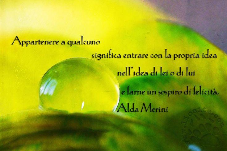 """Piccoli pensieri, sospiri intimi di una grande donna. """"Appartenere a qualcuno significa entrare con la propria idea nell'idea di lei o di lui e farne un sospiro di felicità."""" Alda Merini #AldaMerini, #appartenere, #felicità, #poesiaitaliana, #italiano,"""