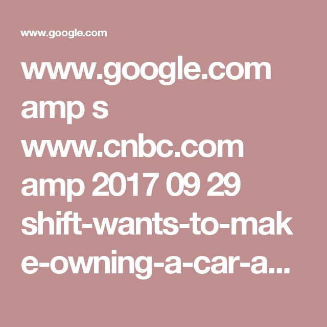 www.google.com amp s www.cnbc.com amp 2017 09 29 shift-wants-to-make-owning-a-car-as-easy-as-ordering-from-amazon.html