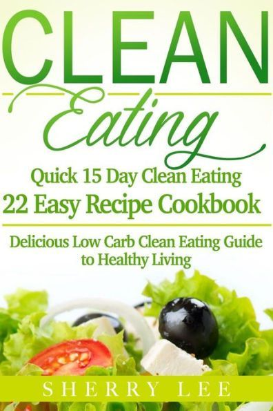 Clean Eating: Quick 15 Day Clean Eating Easy Recipe Cookbook: Delicious Low Carb Clean Eating Guide