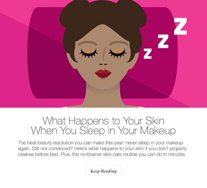 What Happens To Your Skin When You Sleep in Your Makeup The best beauty resolution you can make this year - never sleep in your makeup again. Still not convinced? Here's what happens to your skin if you don't properly cleanse before bed. Plus, the no-brainer skin care routine you can do in minutes. Keep Reading
