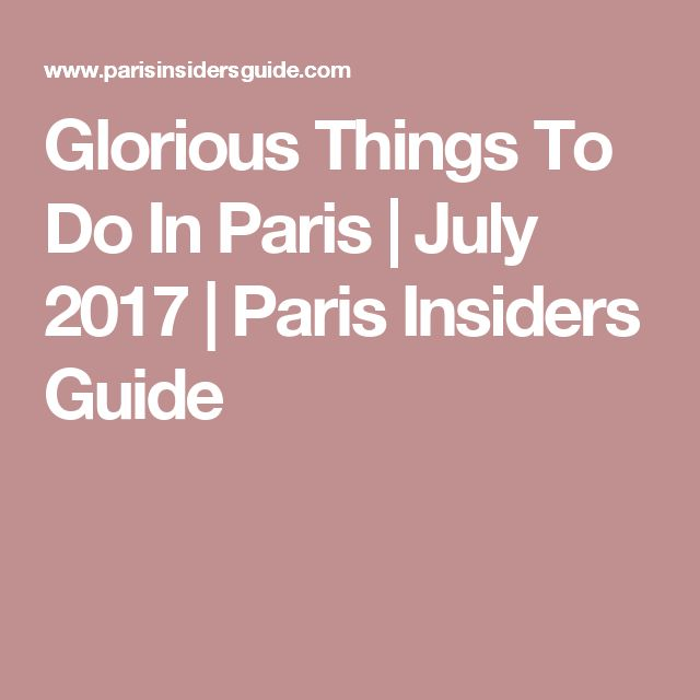 Glorious Things To Do In Paris | July 2017 | Paris Insiders Guide