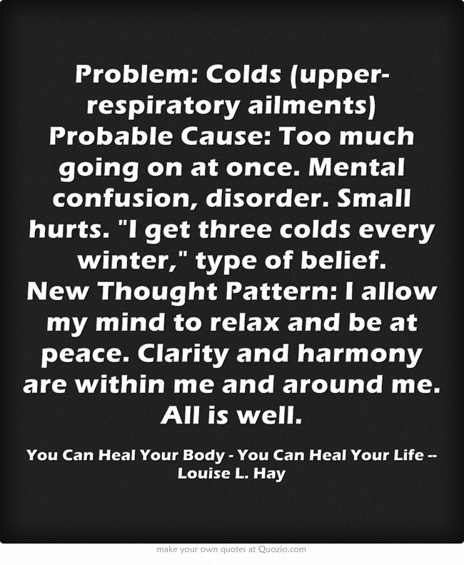 Problem: Colds (upper-respiratory ailments) Probable Cause: Too much going on at once. Mental confusion, disorder. Small hurts. I get three colds every winter, type of belief. New Thought Pattern: I allow my mind to relax and be at peace. Clarity and harmony are within me and around me. All is well.