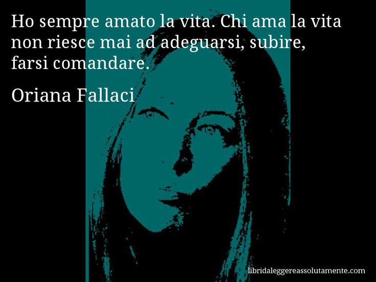 • Ho sempre amato la vita.Chi ama la vita non riesce mai ad adeguarsi,subire,farsi comandare. •     Oriana Fallaci