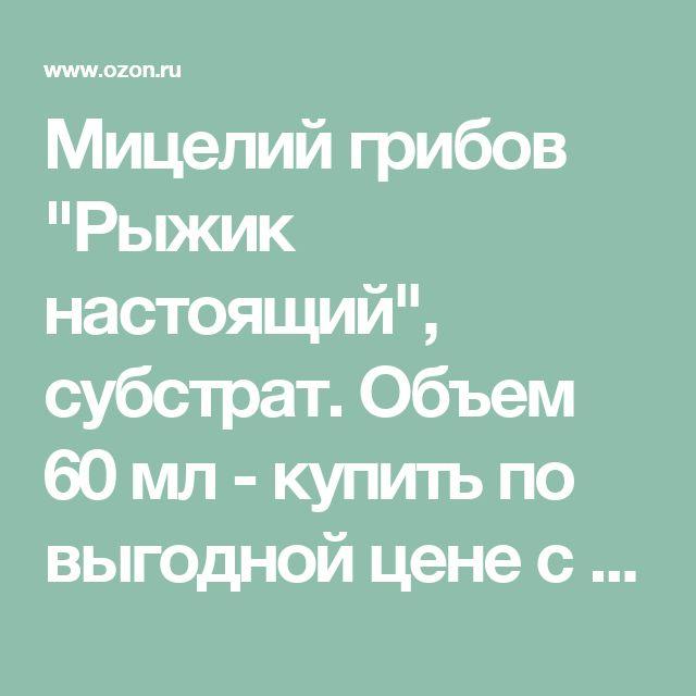 """Мицелий грибов """"Рыжик настоящий"""", субстрат. Объем 60 мл - купить по выгодной цене с доставкой. Товары для сада и загородного дома от Грибное удовольствие в интернет-магазине OZON.ru"""