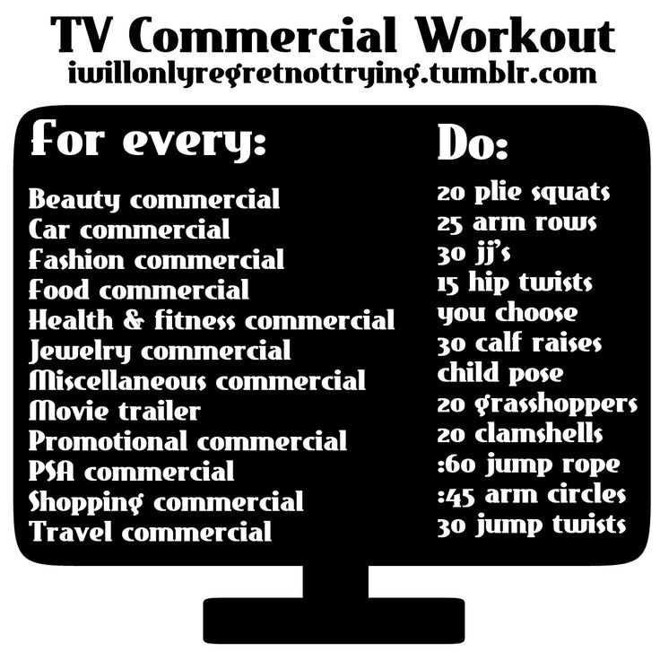 TV Commercial Workout.  Dont just sit or lay around waiting for the commercial to end  continue watching your show. This is a great time to squeeze in a workout. So instead of flipping through the channels or hitting the fast forward button try doing this workout:D