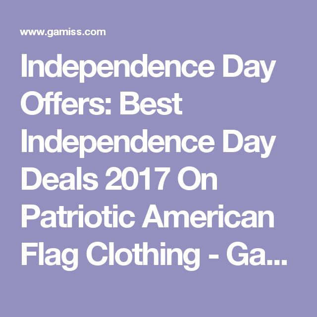 Independence Day Offers: Best Independence Day Deals 2017 On Patriotic American Flag Clothing - Gamiss.com