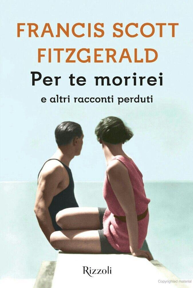 Francis Scott Fitzgerald - Per te morirei - Rizzoli, 2017