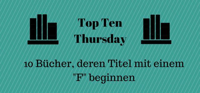 """Um 10 Bücher, deren Titel mit einem """"F"""" beginnen geht es heute beim Top Ten Thursday, der freundlicherweise von Steffis Bücher Bloggeria betreut wird. Klingt irgendwie einfacher,   #Bücher mit F #faceless #feenzorn #Fest der Finsternis #frau holle ist tot #top ten thursday"""