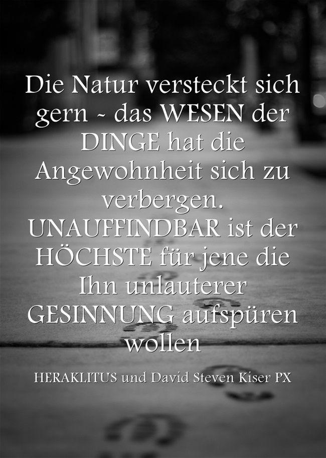 Die Natur versteckt sich gern - das WESEN der DINGE hat die Angewohnheit sich zu verbergen. UNAUFFINDBAR ist der HÖCHSTE für jene die Ihn unlauterer GESINNUNG aufspüren wollen