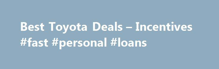 Best Toyota Deals – Incentives #fast #personal #loans http://nef2.com/best-toyota-deals-incentives-fast-personal-loans/  #best loan deals # Toyota Deals: Buy or Lease a Toyota Toyota Financing, Cash Back and Lease Offers for November 2015 Toyota lease deals in November are for two or three years, and most models payments are under $300 per month and require less than $3,000 at signing. Toyota purchase deals on many vehicles come...