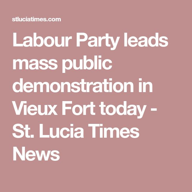 Labour Party leads mass public demonstration in Vieux Fort today - St. Lucia Times News