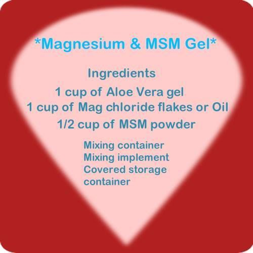 Magnesium Advocacy Group - Frank Murphy's Aloe vera, Magnesium and MSM gel recipe: 1 cup of Aloe Vera gel (Fruit of the Earth brand),1 cup of Magnesium chloride flakes (or Mg chloride oil), 1/2 cup of MSM powder (or open capsules, crush tabs to measure). Mix using a soft rubber spatula. Place the Aloe vera gel in a container. Add Magnesium chloride, stir to dissolve. Add MSM powder, stir to dissolve. It is now ready to use. Apply liberally to skin especially sore spots. Air tight storage.