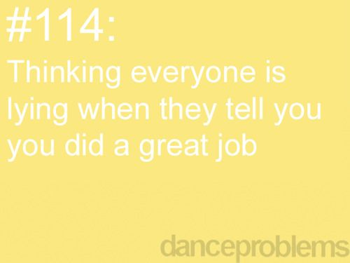 "Yea, especially when you are new. You watch the other dancers do an amazing job, then no compliment. Then you come up and do about half of what they do, ""great job!"""