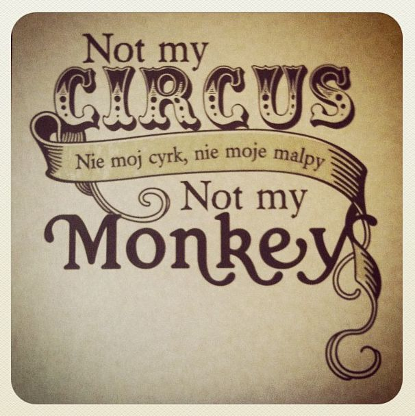 Not my circus, not my monkey.