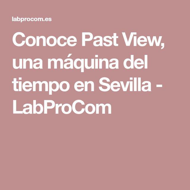 Conoce Past View, una máquina del tiempo en Sevilla - LabProCom