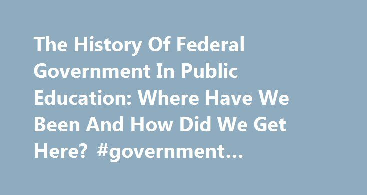 The History Of Federal Government In Public Education: Where Have We Been And How Did We Get Here? #government #education http://education.remmont.com/the-history-of-federal-government-in-public-education-where-have-we-been-and-how-did-we-get-here-government-education-3/  #government education # The History Of Federal Government In Public Education: Where Have We Been And How Did We Get Here? From the very beginning of our Republic, a well-educated citizenry was thought to be essential to…