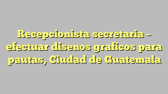 Recepcionista secretaria - efectuar disenos graficos para pautas, Ciudad de Guatemala