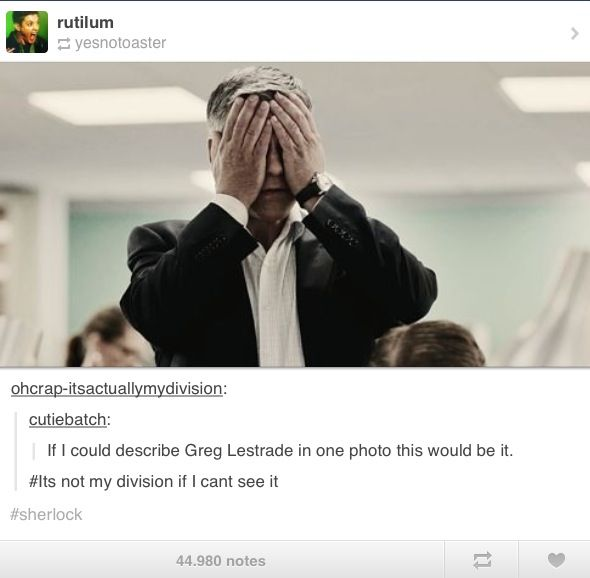 oh lestrade, we feel your exasperation but we also enjoy it just a little