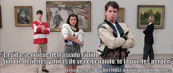 """""""La vida se mueve demasiado rápido. Si no te detienes y miras de vez en cuando, te la puedes perder.""""  Ferris Bueller's Day Off (1986), dirigida por John Hughes."""