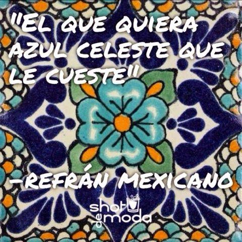 """""""El que quiera azul celeste que le cueste""""  -refranes mexicanos #refranes #México Shot de Moda: Mis 5 refranes mexicanos favoritos"""
