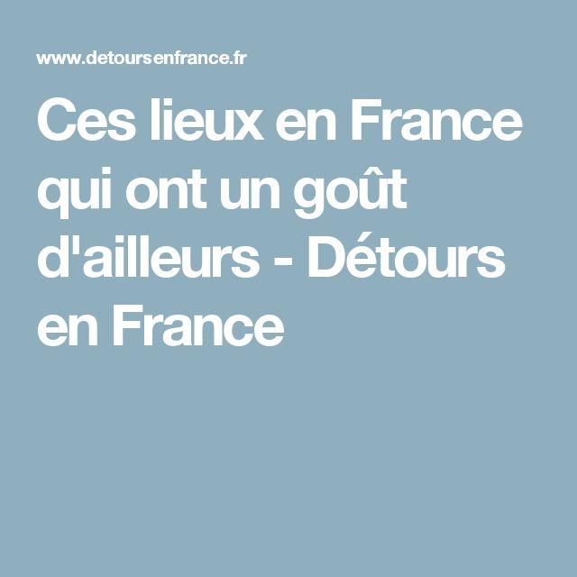 Ces lieux en France qui ont un goût d'ailleurs - Détours en France