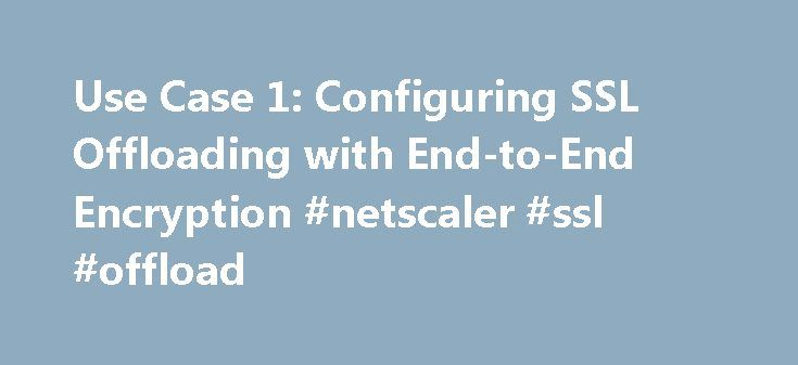 Use Case 1: Configuring SSL Offloading with End-to-End Encryption #netscaler #ssl #offload http://netherlands.nef2.com/use-case-1-configuring-ssl-offloading-with-end-to-end-encryption-netscaler-ssl-offload/  # Use Case 1: Configuring SSL Offloading with End-to-End Encryption A simple SSL offloading setup terminates SSL traffic (HTTPS), decrypts the SSL records, and forwards the clear text (HTTP) traffic to the back-end web servers. However, the clear text traffic is vulnerable to being…