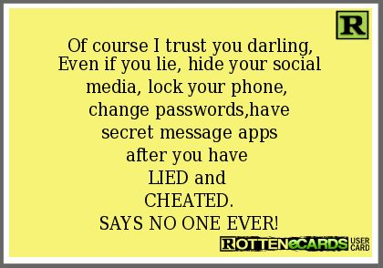 Of course I trust you darling,  Even if you lie, hide your social  media, lock your phone,   change passwords,have  secret message apps  after you have   LIED and   CHEATED.  SAYS NO ONE EVER!