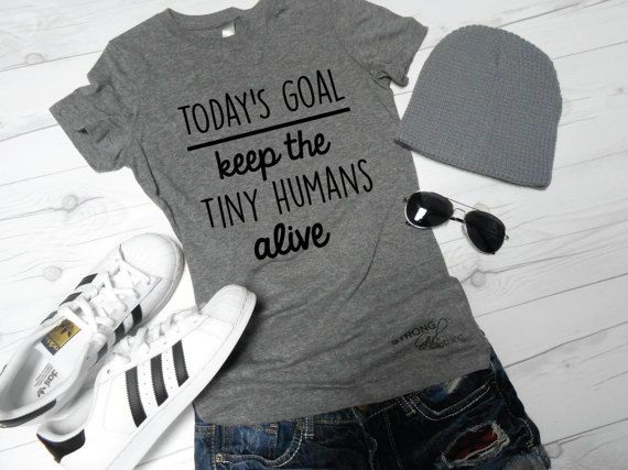 Hey, I found this really awesome Etsy listing at https://www.etsy.com/listing/513355649/todays-goal-shirt-keep-the-tiny-humans
