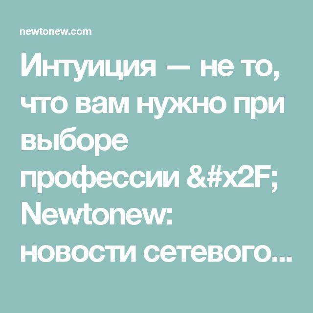 Интуиция — не то, что вам нужно при выборе профессии / Newtonew: новости сетевого образования