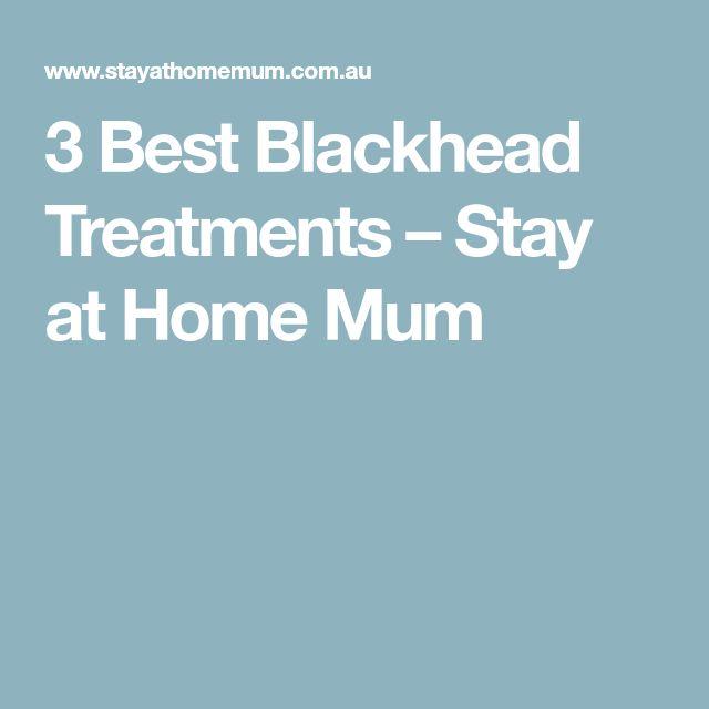 3 Best Blackhead Treatments – Stay at Home Mum
