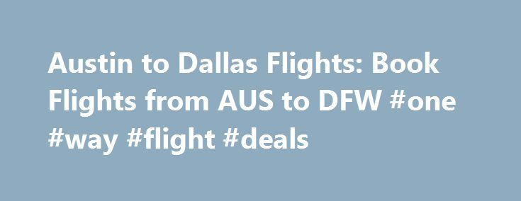 Austin to Dallas Flights: Book Flights from AUS to DFW #one #way #flight #deals http://entertainment.remmont.com/austin-to-dallas-flights-book-flights-from-aus-to-dfw-one-way-flight-deals-3/  #one way flight deals # Cheap Flights from Austin to Dallas from $163 Interesting Facts About Flights from Austin to Dallas (AUS to DFW) Question:…