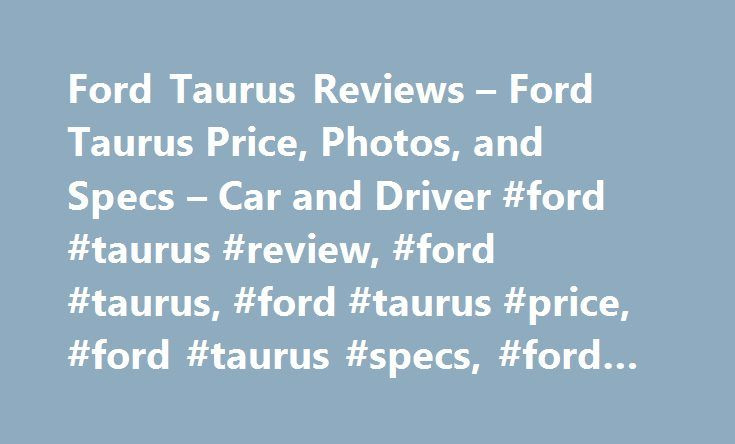 Ford Taurus Reviews – Ford Taurus Price, Photos, and Specs – Car and Driver #ford #taurus #review, #ford #taurus, #ford #taurus #price, #ford #taurus #specs, #ford #taurus #photos http://south-dakota.remmont.com/ford-taurus-reviews-ford-taurus-price-photos-and-specs-car-and-driver-ford-taurus-review-ford-taurus-ford-taurus-price-ford-taurus-specs-ford-taurus-photos/  # Ford Taurus Ford Taurus 2016 Ford Taurus 2.0L EcoBoost An aging bull struggles to make a case for itself. 2017 Ford Taurus…