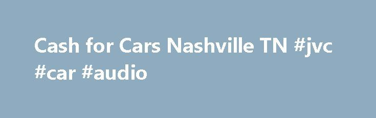 Cash for Cars Nashville TN #jvc #car #audio  #scrap cars for cash # How it works We'll tell you what we'll buy it for. We hear our offers are the highest online! If you like the offer, we arra